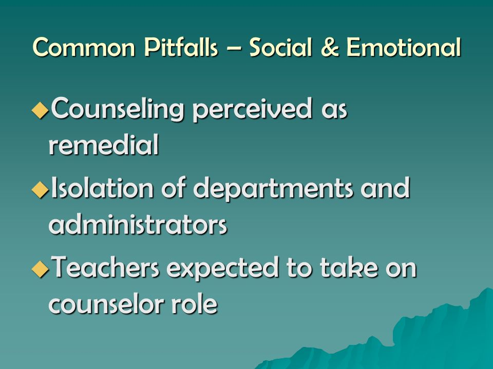 Common Pitfalls – Social & Emotional Counseling perceived as remedial Counseling perceived as remedial Isolation of departments and administrators Isolation of departments and administrators Teachers expected to take on counselor role Teachers expected to take on counselor role
