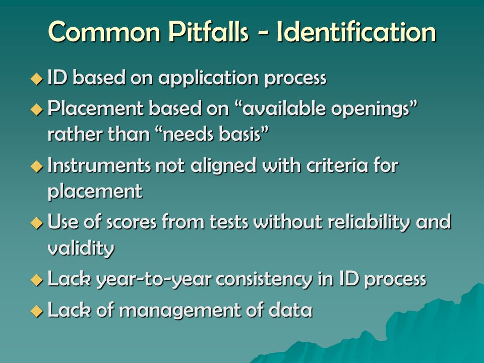 Common Pitfalls - Identification ID based on application process ID based on application process Placement based on available openings rather than needs basis Placement based on available openings rather than needs basis Instruments not aligned with criteria for placement Instruments not aligned with criteria for placement Use of scores from tests without reliability and validity Use of scores from tests without reliability and validity Lack year-to-year consistency in ID process Lack year-to-year consistency in ID process Lack of management of data Lack of management of data