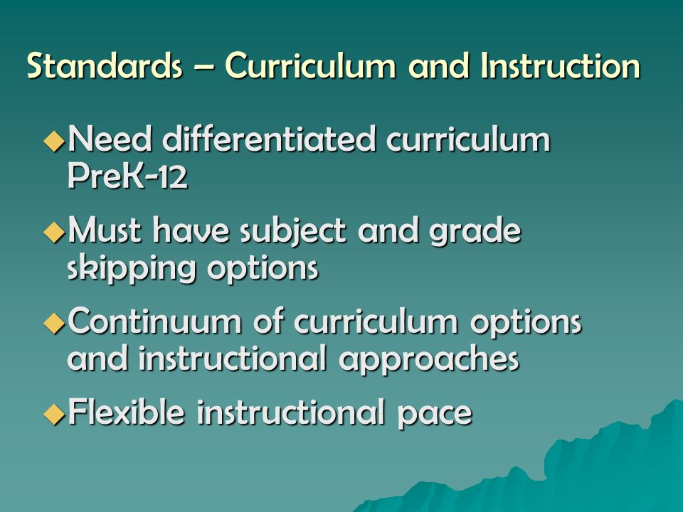 Standards – Curriculum and Instruction Need differentiated curriculum PreK-12 Need differentiated curriculum PreK-12 Must have subject and grade skipping options Must have subject and grade skipping options Continuum of curriculum options and instructional approaches Continuum of curriculum options and instructional approaches Flexible instructional pace Flexible instructional pace