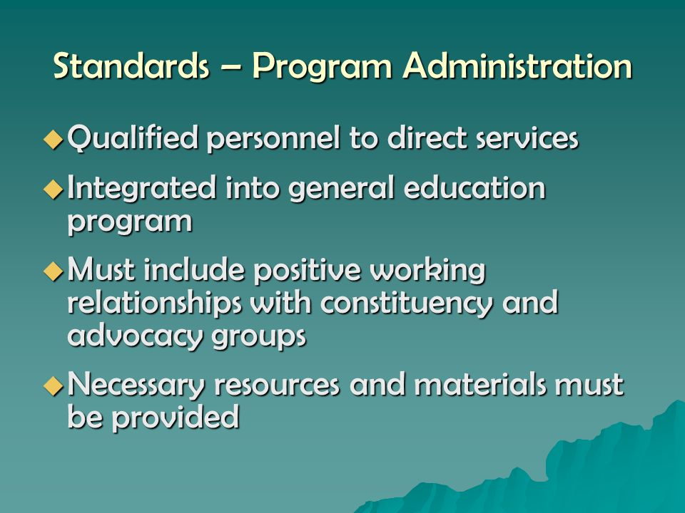 Standards – Program Administration Qualified personnel to direct services Qualified personnel to direct services Integrated into general education program Integrated into general education program Must include positive working relationships with constituency and advocacy groups Must include positive working relationships with constituency and advocacy groups Necessary resources and materials must be provided Necessary resources and materials must be provided