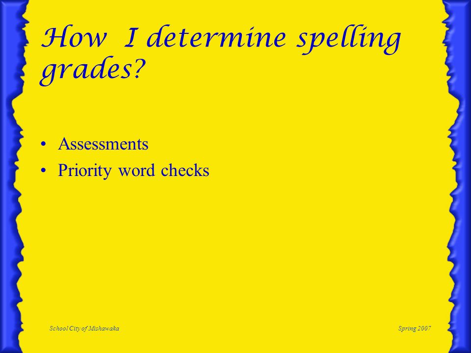 School City of MishawakaSpring 2007 How I determine spelling grades? Assessments Priority word checks