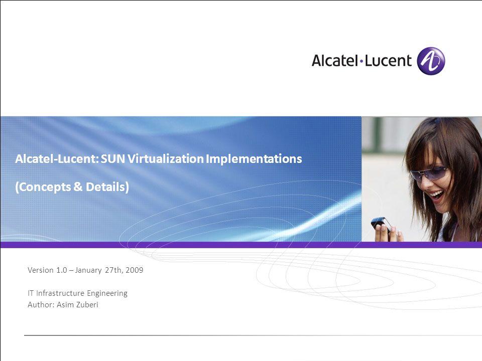 Version 1.0 – January 27th, 2009 IT Infrastructure Engineering Author: Asim Zuberi Alcatel-Lucent: SUN Virtualization Implementations (Concepts & Deta