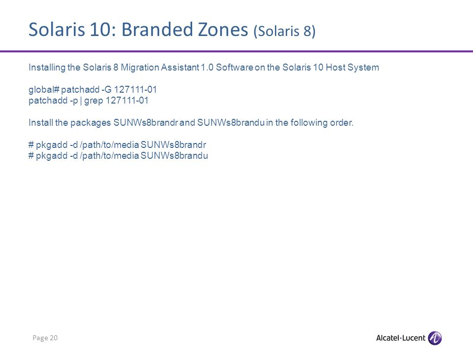 Solaris 10: Branded Zones (Solaris 8) Page 20 Installing the Solaris 8 Migration Assistant 1.0 Software on the Solaris 10 Host System global# patchadd -G 127111-01 patchadd -p | grep 127111-01 Install the packages SUNWs8brandr and SUNWs8brandu in the following order.