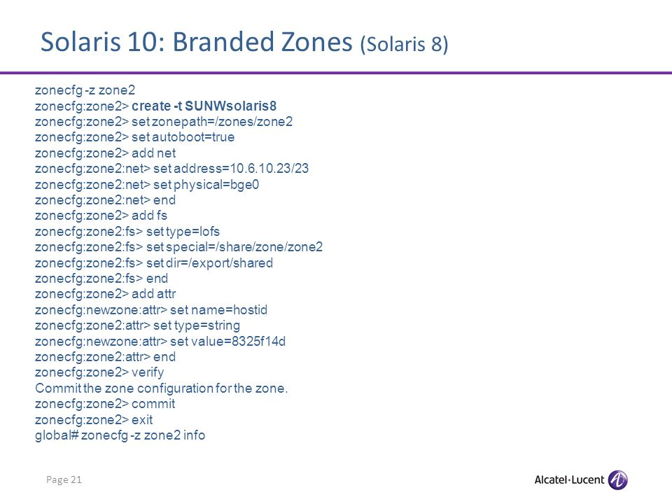 Solaris 10: Branded Zones (Solaris 8) Page 21 zonecfg -z zone2 zonecfg:zone2> create -t SUNWsolaris8 zonecfg:zone2> set zonepath=/zones/zone2 zonecfg:zone2> set autoboot=true zonecfg:zone2> add net zonecfg:zone2:net> set address=10.6.10.23/23 zonecfg:zone2:net> set physical=bge0 zonecfg:zone2:net> end zonecfg:zone2> add fs zonecfg:zone2:fs> set type=lofs zonecfg:zone2:fs> set special=/share/zone/zone2 zonecfg:zone2:fs> set dir=/export/shared zonecfg:zone2:fs> end zonecfg:zone2> add attr zonecfg:newzone:attr> set name=hostid zonecfg:zone2:attr> set type=string zonecfg:newzone:attr> set value=8325f14d zonecfg:zone2:attr> end zonecfg:zone2> verify Commit the zone configuration for the zone.