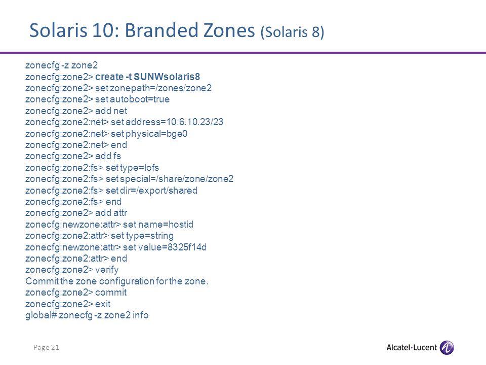 Solaris 10: Branded Zones (Solaris 8) Page 21 zonecfg -z zone2 zonecfg:zone2> create -t SUNWsolaris8 zonecfg:zone2> set zonepath=/zones/zone2 zonecfg:
