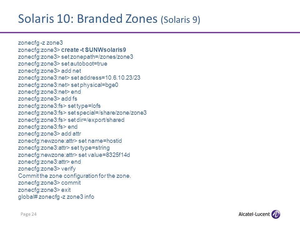 Solaris 10: Branded Zones (Solaris 9) Page 24 zonecfg -z zone3 zonecfg:zone3> create -t SUNWsolaris9 zonecfg:zone3> set zonepath=/zones/zone3 zonecfg:zone3> set autoboot=true zonecfg:zone3> add net zonecfg:zone3:net> set address=10.6.10.23/23 zonecfg:zone3:net> set physical=bge0 zonecfg:zone3:net> end zonecfg:zone3> add fs zonecfg:zone3:fs> set type=lofs zonecfg:zone3:fs> set special=/share/zone/zone3 zonecfg:zone3:fs> set dir=/export/shared zonecfg:zone3:fs> end zonecfg:zone3> add attr zonecfg:newzone:attr> set name=hostid zonecfg:zone3:attr> set type=string zonecfg:newzone:attr> set value=8325f14d zonecfg:zone3:attr> end zonecfg:zone3> verify Commit the zone configuration for the zone.