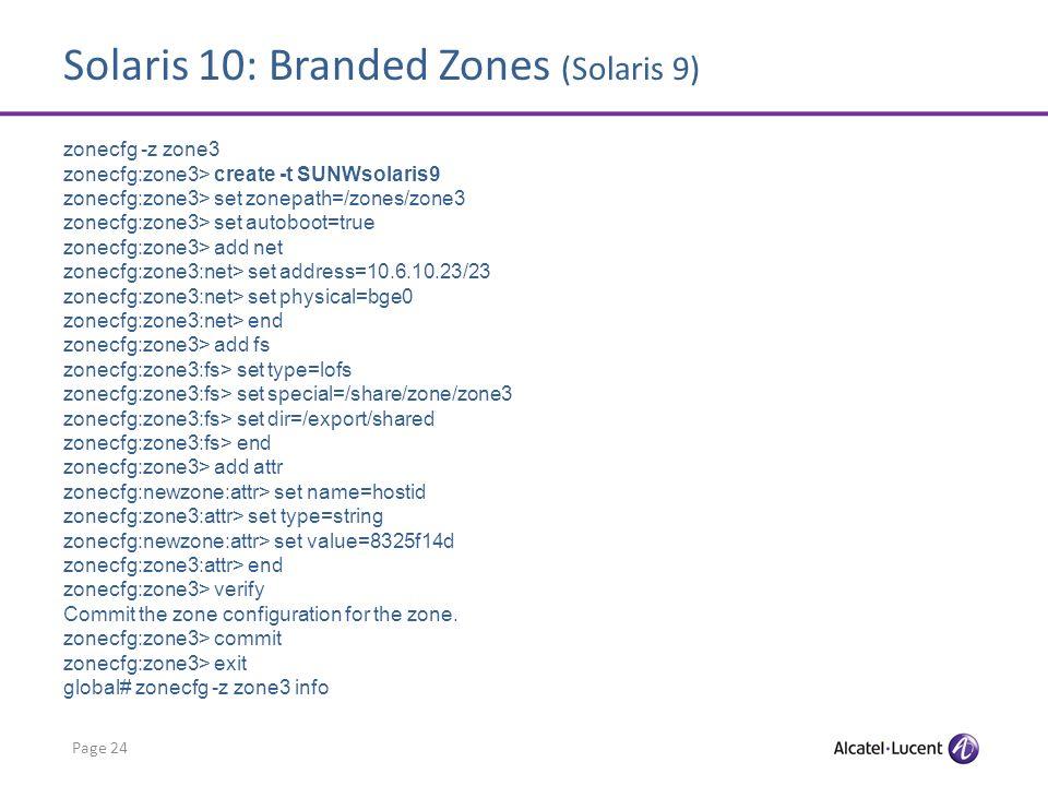 Solaris 10: Branded Zones (Solaris 9) Page 24 zonecfg -z zone3 zonecfg:zone3> create -t SUNWsolaris9 zonecfg:zone3> set zonepath=/zones/zone3 zonecfg: