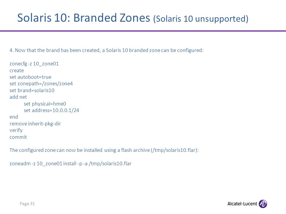 Solaris 10: Branded Zones (Solaris 10 unsupported) Page 31 4. Now that the brand has been created, a Solaris 10 branded zone can be configured: zonecf