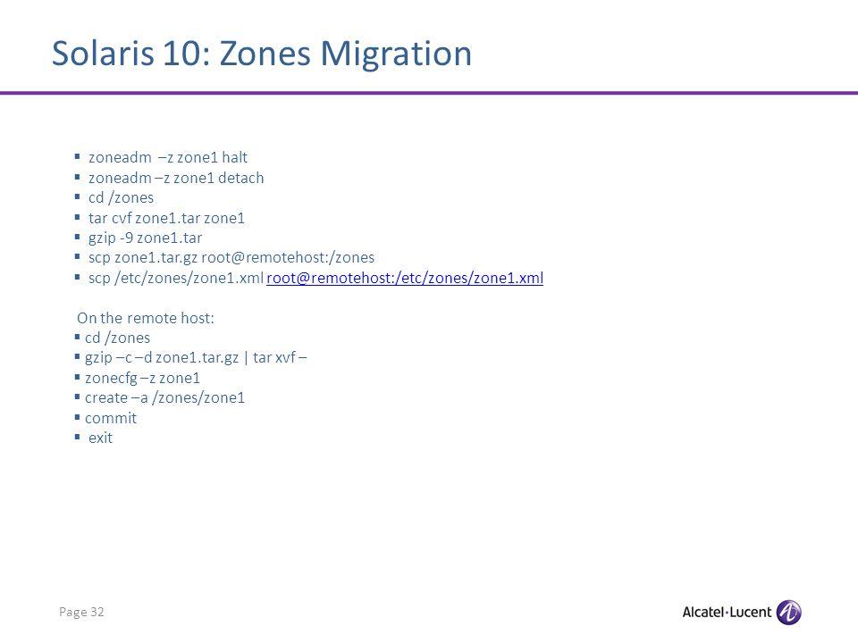 Solaris 10: Zones Migration Page 32 zoneadm –z zone1 halt zoneadm –z zone1 detach cd /zones tar cvf zone1.tar zone1 gzip -9 zone1.tar scp zone1.tar.gz root@remotehost:/zones scp /etc/zones/zone1.xml root@remotehost:/etc/zones/zone1.xmlroot@remotehost:/etc/zones/zone1.xml On the remote host: cd /zones gzip –c –d zone1.tar.gz | tar xvf – zonecfg –z zone1 create –a /zones/zone1 commit exit