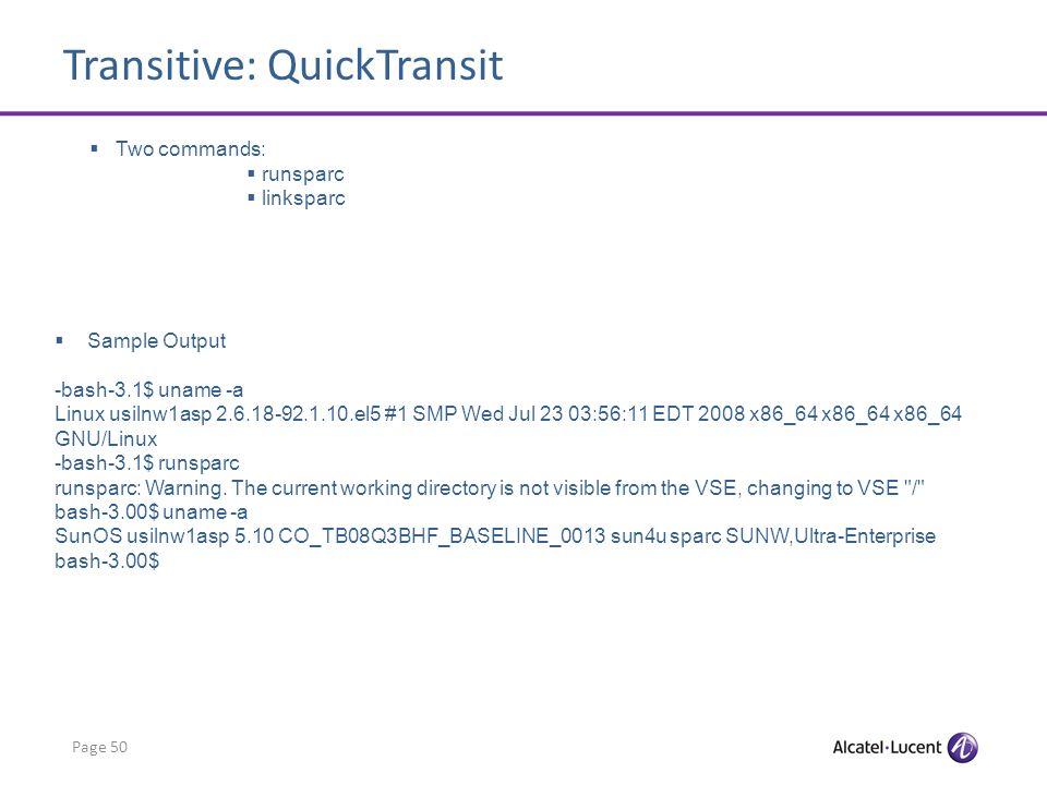 Transitive: QuickTransit Page 50 Two commands: runsparc linksparc Sample Output -bash-3.1$ uname -a Linux usilnw1asp 2.6.18-92.1.10.el5 #1 SMP Wed Jul 23 03:56:11 EDT 2008 x86_64 x86_64 x86_64 GNU/Linux -bash-3.1$ runsparc runsparc: Warning.
