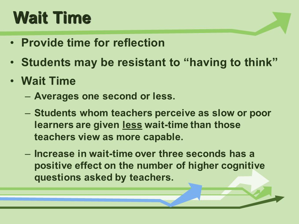 Wait Time Provide time for reflection Students may be resistant to having to think Wait Time –Averages one second or less. –Students whom teachers per