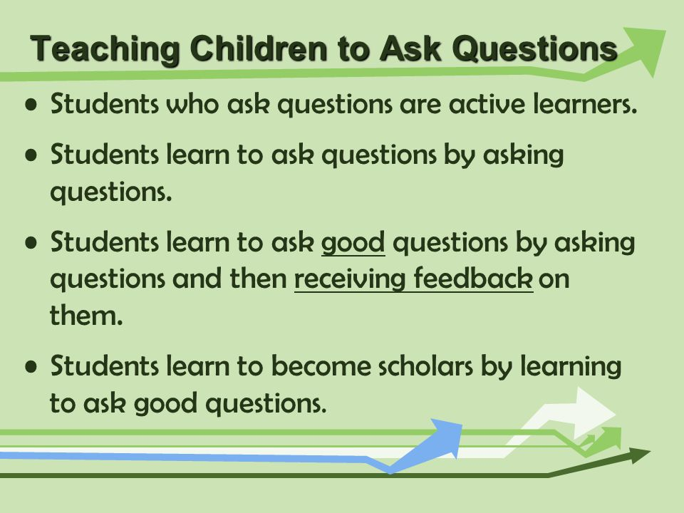 Teaching Children to Ask Questions Students who ask questions are active learners. Students learn to ask questions by asking questions. Students learn