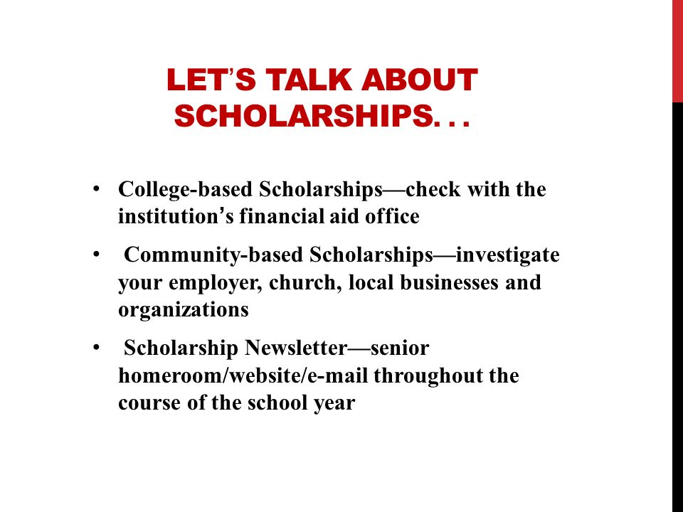 LETS TALK ABOUT SCHOLARSHIPS... College-based Scholarshipscheck with the institutions financial aid office Community-based Scholarshipsinvestigate you