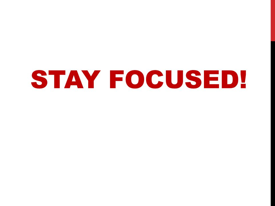 STAY FOCUSED!