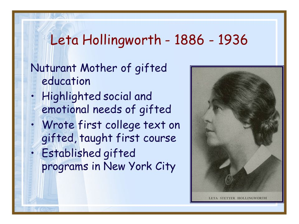 Leta Hollingworth - 1886 - 1936 Nuturant Mother of gifted education Highlighted social and emotional needs of gifted Wrote first college text on gifte