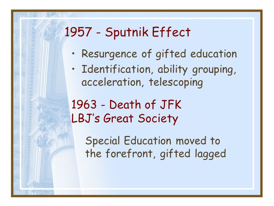 1957 - Sputnik Effect Resurgence of gifted education Identification, ability grouping, acceleration, telescoping 1963 - Death of JFK LBJs Great Societ