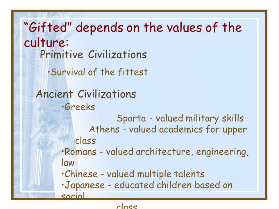 Gifted depends on the values of the culture: Primitive Civilizations Survival of the fittest Ancient Civilizations Greeks Sparta - valued military ski