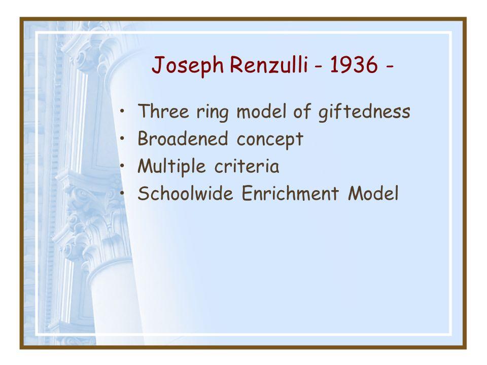 Joseph Renzulli - 1936 - Three ring model of giftedness Broadened concept Multiple criteria Schoolwide Enrichment Model