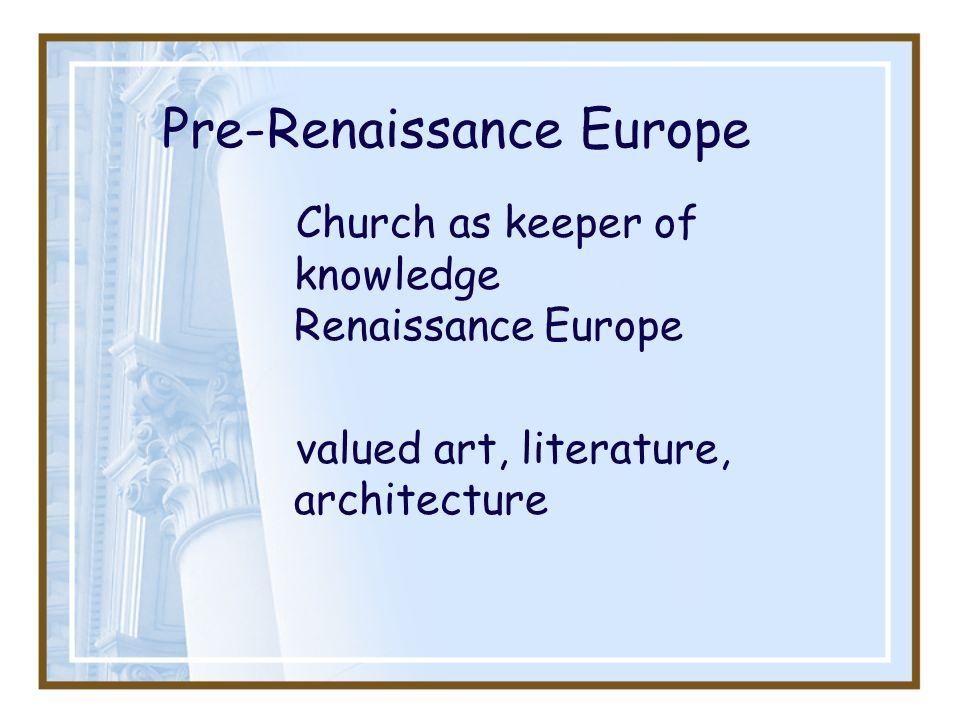 Pre-Renaissance Europe Church as keeper of knowledge Renaissance Europe valued art, literature, architecture