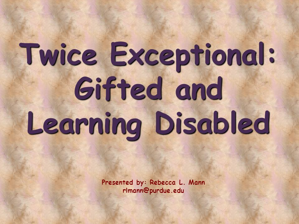 Twice Exceptional: Gifted and Learning Disabled Presented by: Rebecca L. Mann rlmann@purdue.edu