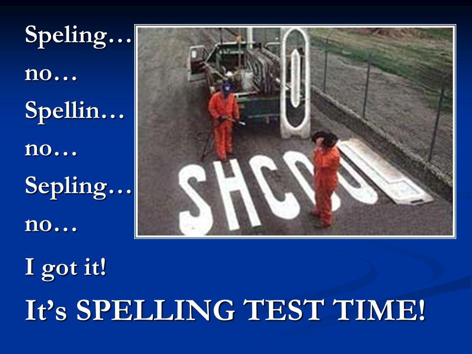 Speling…no…Spellin…no…Sepling…no… I got it! Its SPELLING TEST TIME!