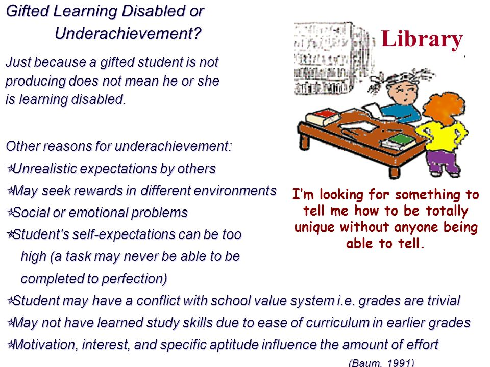 Gifted Learning Disabled or Underachievement? Just because a gifted student is not producing does not mean he or she is learning disabled. Other reaso