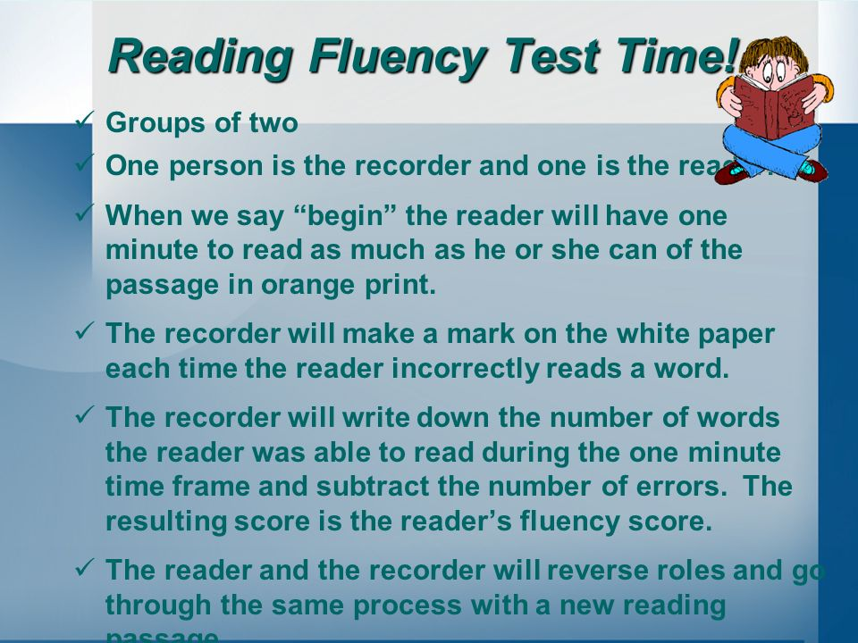 Reading Fluency Test Time! Groups of two One person is the recorder and one is the reader. When we say begin the reader will have one minute to read a