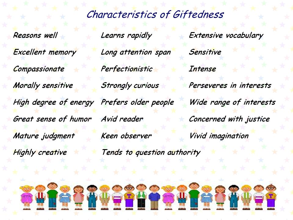 Characteristics of Giftedness Reasons wellLearns rapidlyExtensive vocabulary Excellent memoryLong attention spanSensitive CompassionatePerfectionistic