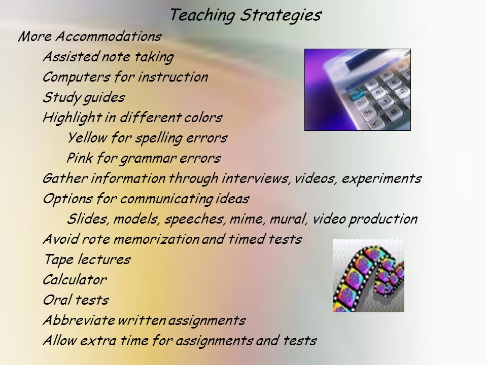 Teaching Strategies More Accommodations Assisted note taking Computers for instruction Study guides Highlight in different colors Yellow for spelling