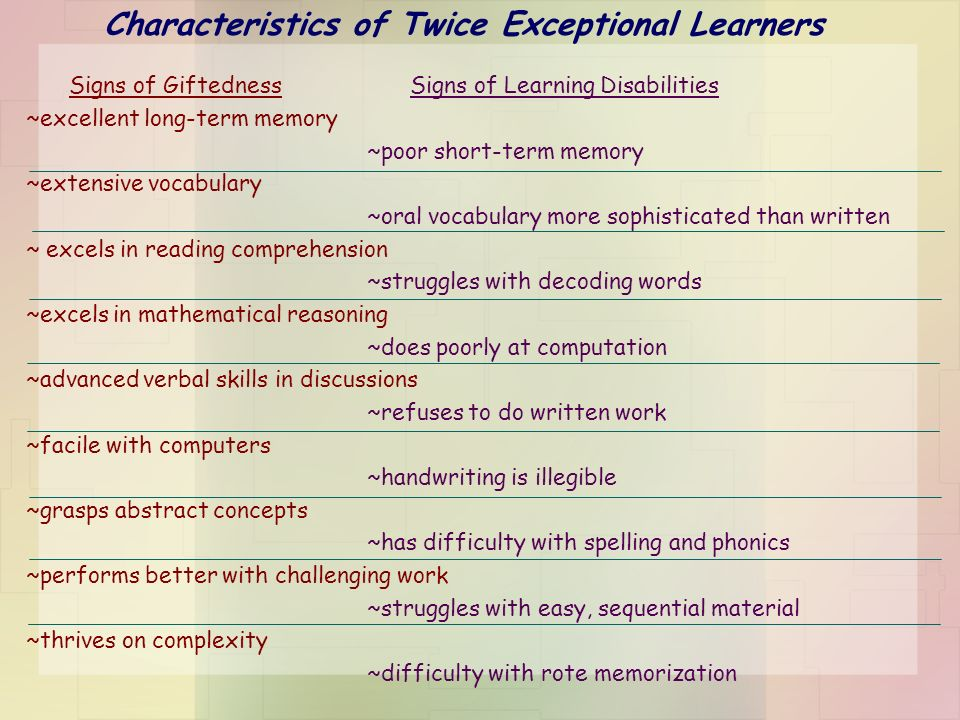 Characteristics of Twice Exceptional Learners Signs of GiftednessSigns of Learning Disabilities ~excellent long-term memory ~poor short-term memory ~e