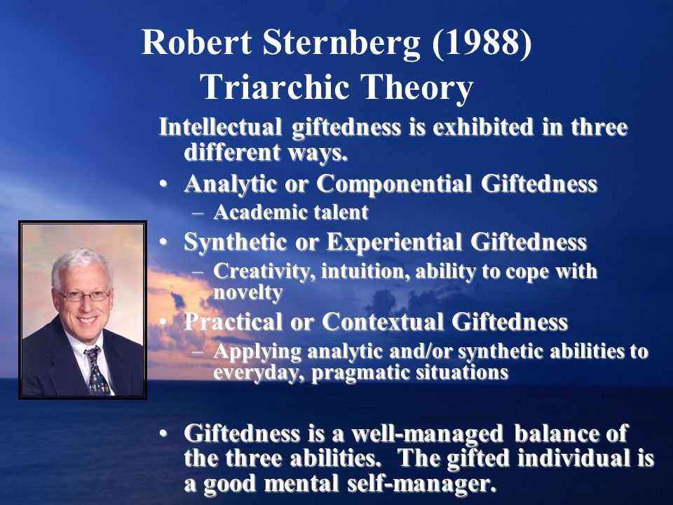 Robert Sternberg (1988) Triarchic Theory Intellectual giftedness is exhibited in three different ways. Analytic or Componential GiftednessAnalytic or