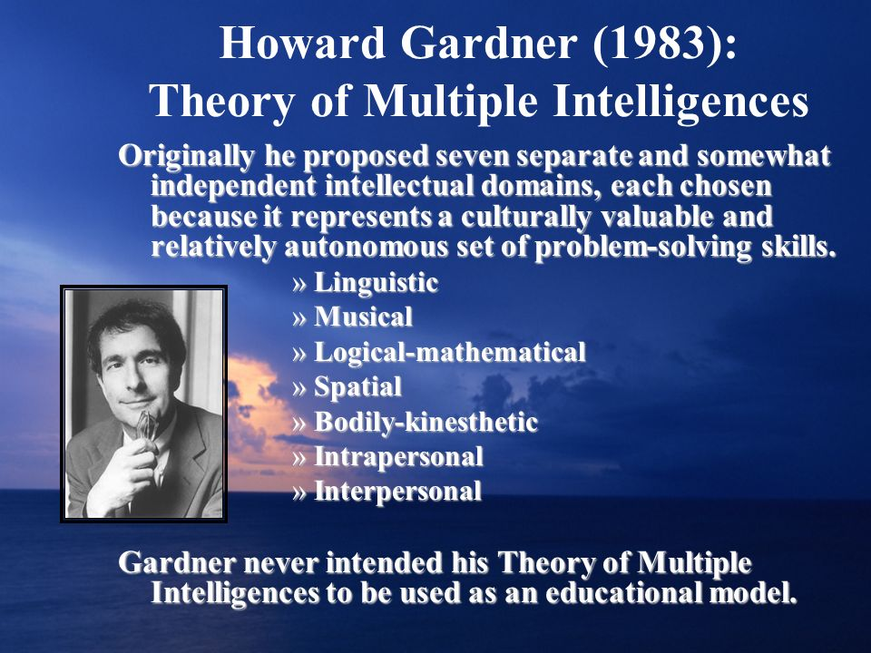 Howard Gardner (1983): Theory of Multiple Intelligences Originally he proposed seven separate and somewhat independent intellectual domains, each chos