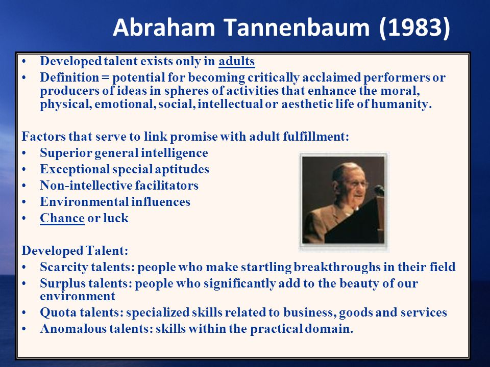 Abraham Tannenbaum (1983) Developed talent exists only in adults Definition = potential for becoming critically acclaimed performers or producers of i