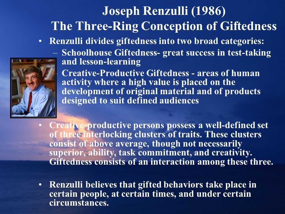 Joseph Renzulli (1986) The Three-Ring Conception of Giftedness Renzulli divides giftedness into two broad categories: –Schoolhouse Giftedness- great s