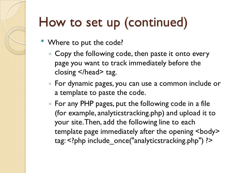Where to put the code? Copy the following code, then paste it onto every page you want to track immediately before the closing tag. For dynamic pages,