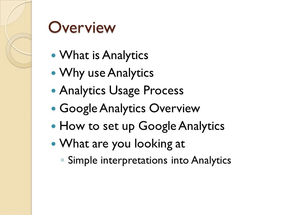Overview What is Analytics Why use Analytics Analytics Usage Process Google Analytics Overview How to set up Google Analytics What are you looking at Simple interpretations into Analytics