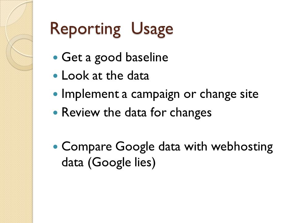Reporting Usage Get a good baseline Look at the data Implement a campaign or change site Review the data for changes Compare Google data with webhosti
