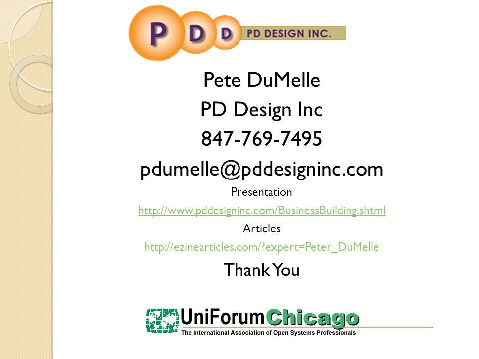 Pete DuMelle PD Design Inc 847-769-7495 pdumelle@pddesigninc.com Presentation http://www.pddesigninc.com/BusinessBuilding.shtml Articles http://ezinearticles.com/?expert=Peter_DuMelle Thank You