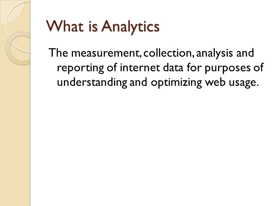What is Analytics The measurement, collection, analysis and reporting of internet data for purposes of understanding and optimizing web usage.