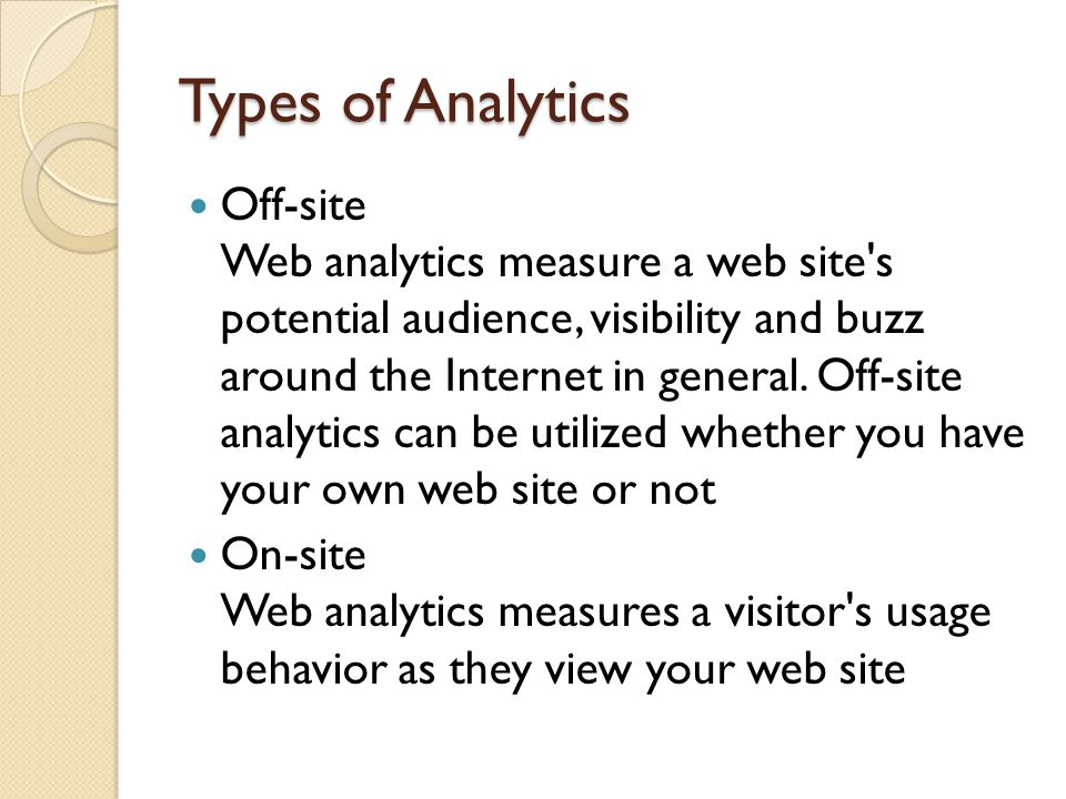Types of Analytics Off-site Web analytics measure a web site's potential audience, visibility and buzz around the Internet in general. Off-site analyt