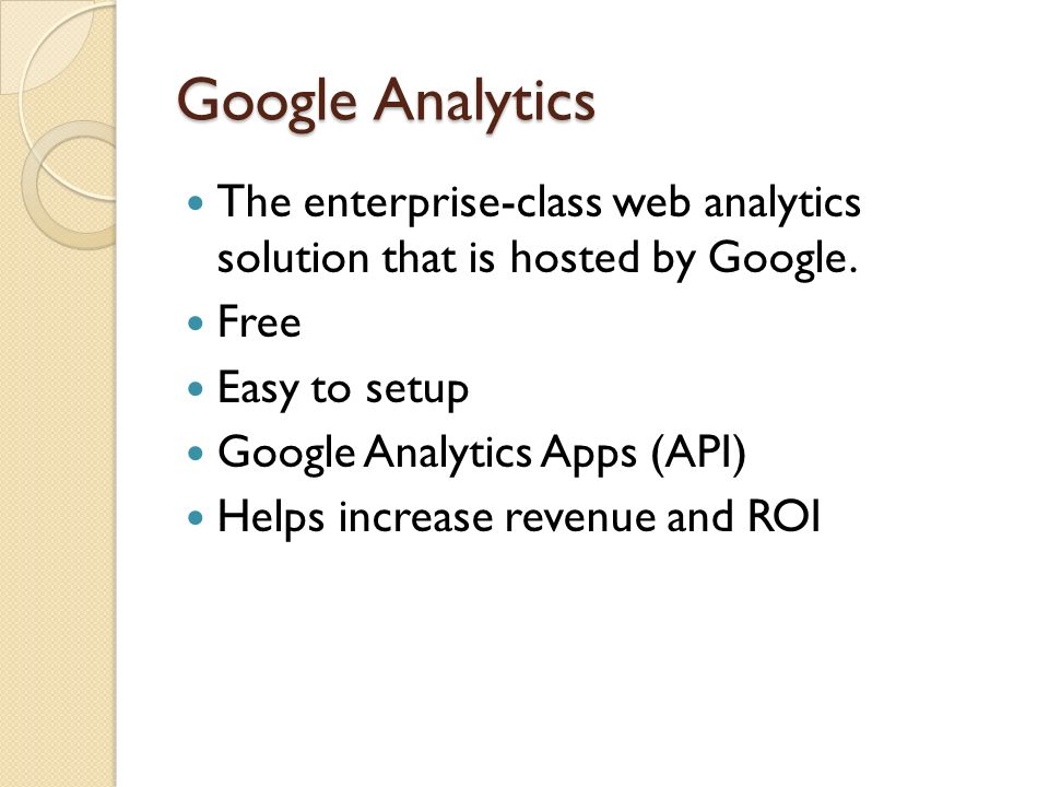 Google Analytics The enterprise-class web analytics solution that is hosted by Google.