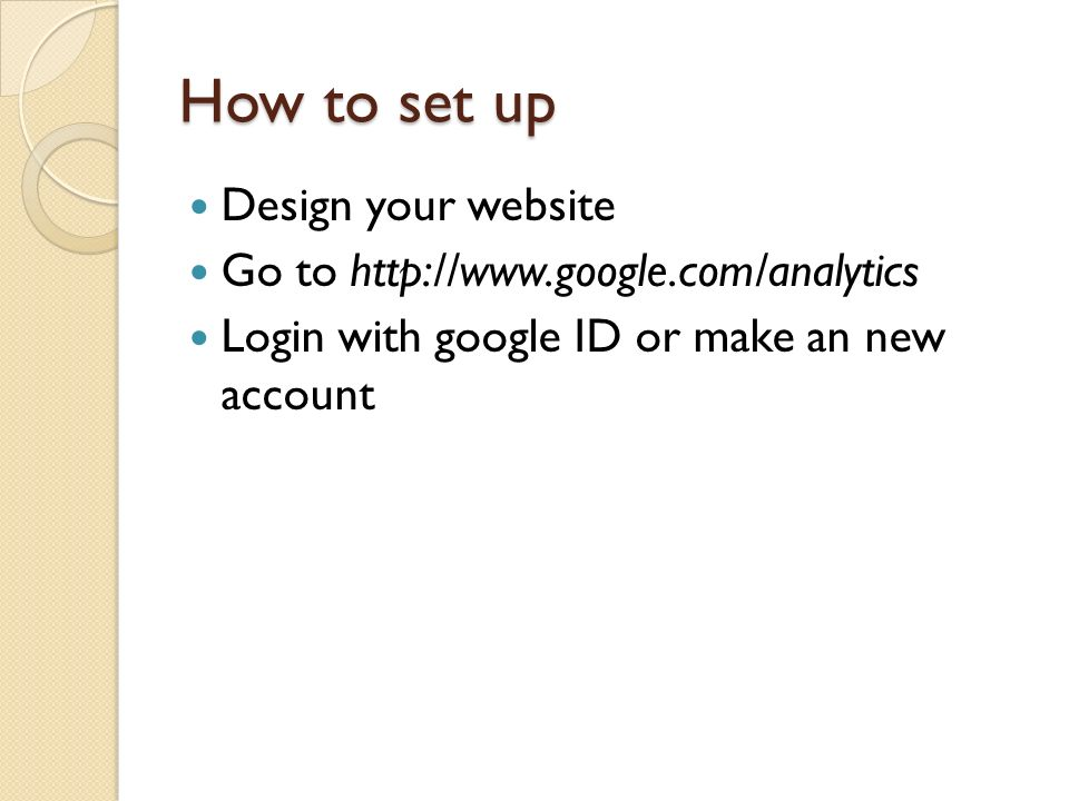How to set up Design your website Go to http://www.google.com/analytics Login with google ID or make an new account