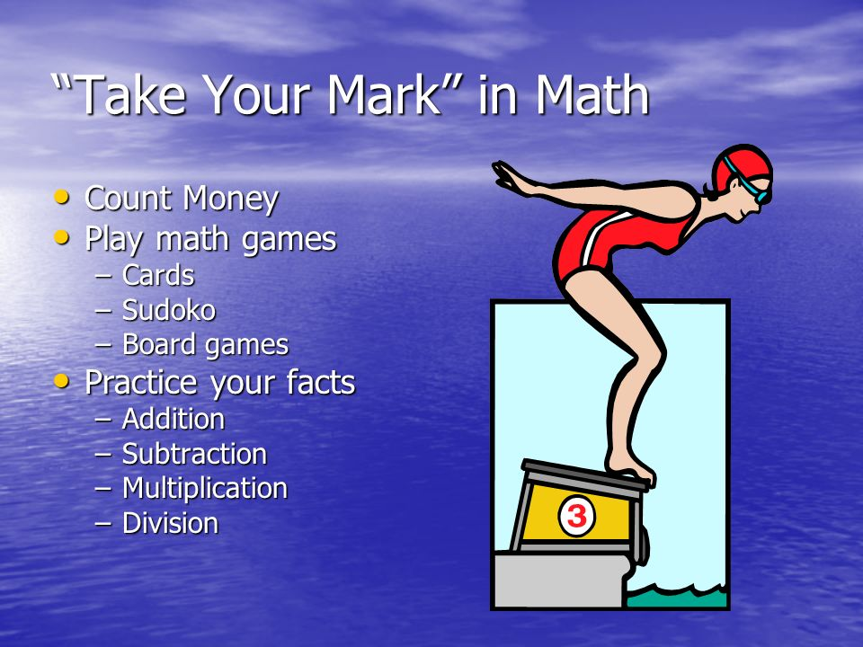 Take Your Mark in Math Count Money Count Money Play math games Play math games –Cards –Sudoko –Board games Practice your facts Practice your facts –Addition –Subtraction –Multiplication –Division