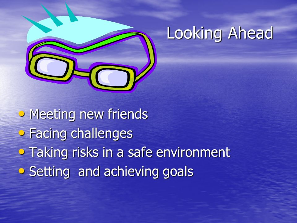Looking Ahead Meeting new friends Meeting new friends Facing challenges Facing challenges Taking risks in a safe environment Taking risks in a safe environment Setting and achieving goals Setting and achieving goals