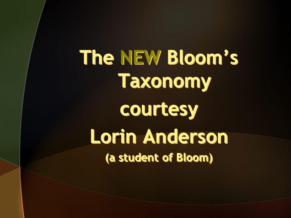 The NEW Blooms Taxonomy courtesy Lorin Anderson (a student of Bloom) The NEW Blooms Taxonomy courtesy Lorin Anderson (a student of Bloom)