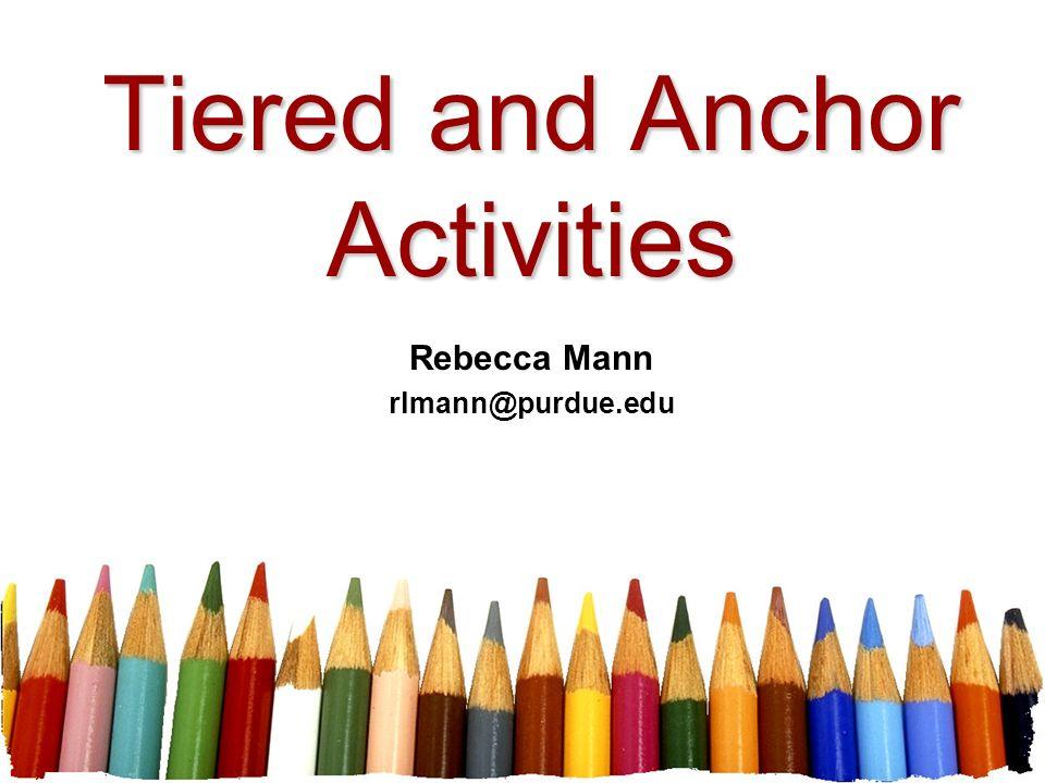 Tiered and Anchor Activities Rebecca Mann rlmann@purdue.edu