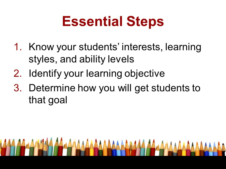 Essential Steps 1.Know your students interests, learning styles, and ability levels 2.Identify your learning objective 3.Determine how you will get st