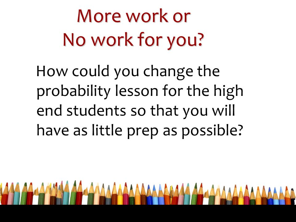 More work or No work for you? How could you change the probability lesson for the high end students so that you will have as little prep as possible?