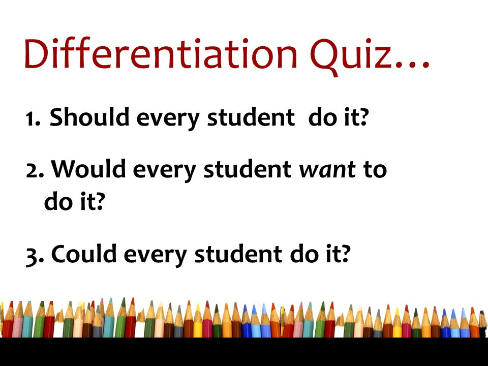Differentiation Quiz… 1. Should every student do it? 2. Would every student want to do it? 3. Could every student do it?
