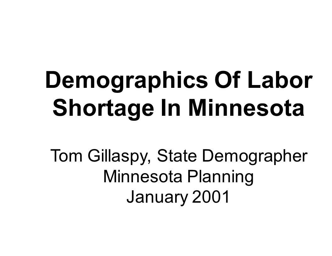 Demographics Of Labor Shortage In Minnesota Tom Gillaspy, State Demographer Minnesota Planning January 2001